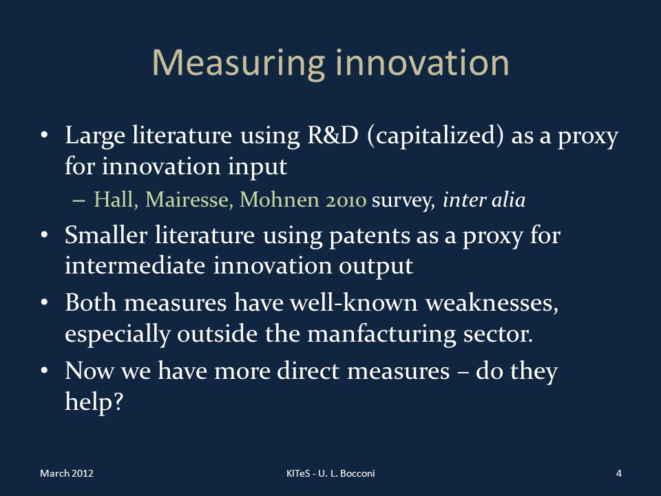 Measuring innovation Large literature using R&D (capitalized) as a proxy for innovation input – Hall, Mairesse, Mohnen 2010 survey, inter alia Smaller literature using patents as a proxy for intermediate innovation output Both measures have well-known weaknesses, especially outside the manfacturing sector.