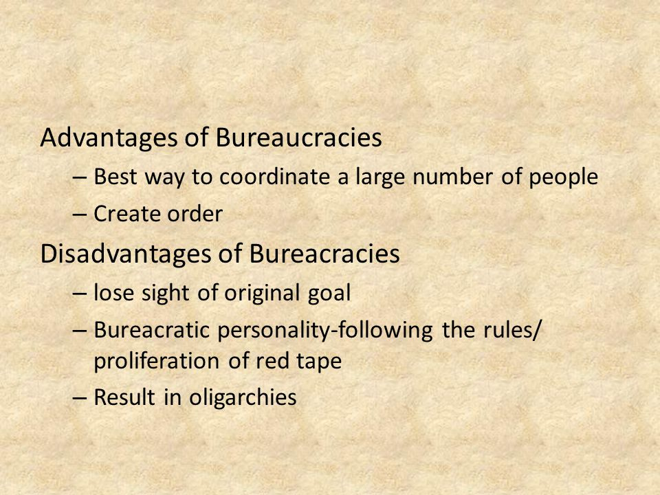 Advantages of Bureaucracies – Best way to coordinate a large number of people – Create order Disadvantages of Bureacracies – lose sight of original goal – Bureacratic personality-following the rules/ proliferation of red tape – Result in oligarchies