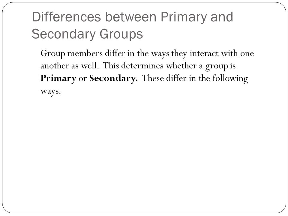 Differences between Primary and Secondary Groups Group members differ in the ways they interact with one another as well.