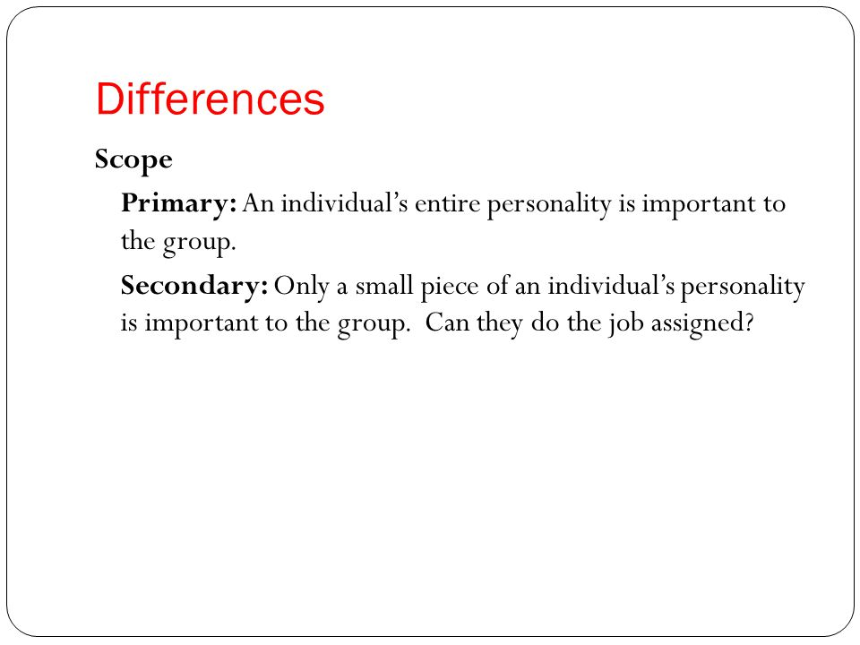 Differences Scope Primary: An individual's entire personality is important to the group.