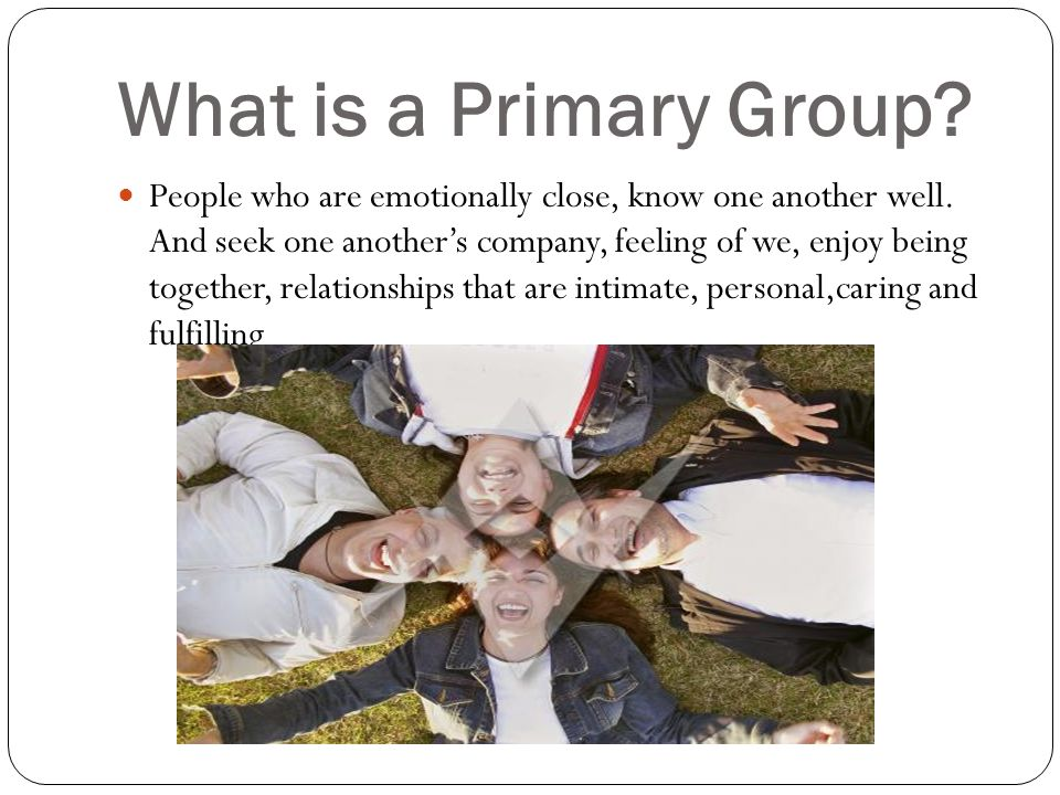 What is a Primary Group. People who are emotionally close, know one another well.