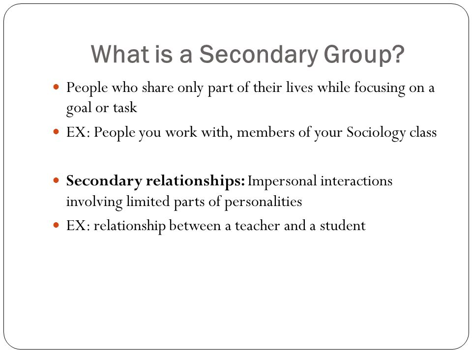 What is a Secondary Group? People who share only part of their lives while focusing on a goal or task EX: People you work with, members of your Sociol