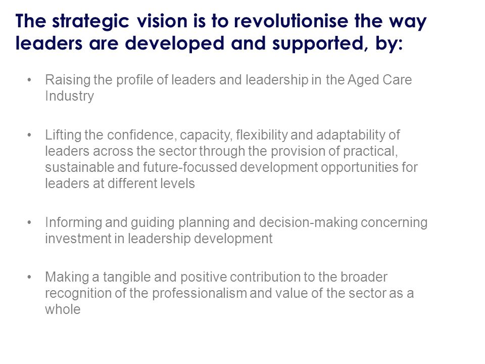 Raising the profile of leaders and leadership in the Aged Care Industry Lifting the confidence, capacity, flexibility and adaptability of leaders across the sector through the provision of practical, sustainable and future-focussed development opportunities for leaders at different levels Informing and guiding planning and decision-making concerning investment in leadership development Making a tangible and positive contribution to the broader recognition of the professionalism and value of the sector as a whole The strategic vision is to revolutionise the way leaders are developed and supported, by: