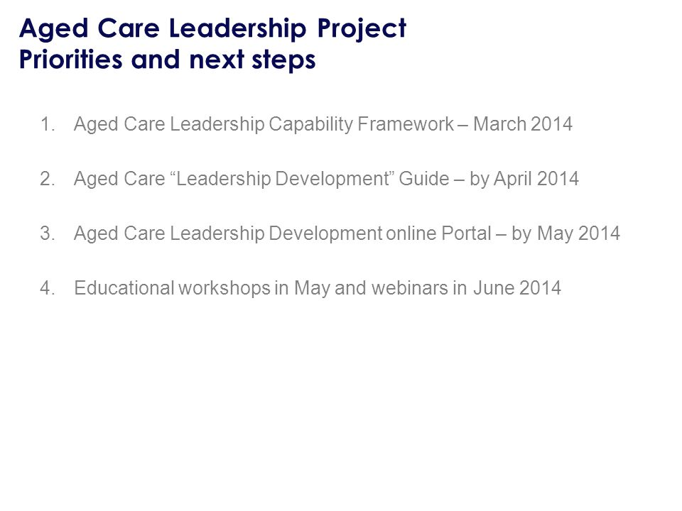 Aged Care Leadership Project Priorities and next steps 1.Aged Care Leadership Capability Framework – March Aged Care Leadership Development Guide – by April Aged Care Leadership Development online Portal – by May Educational workshops in May and webinars in June 2014