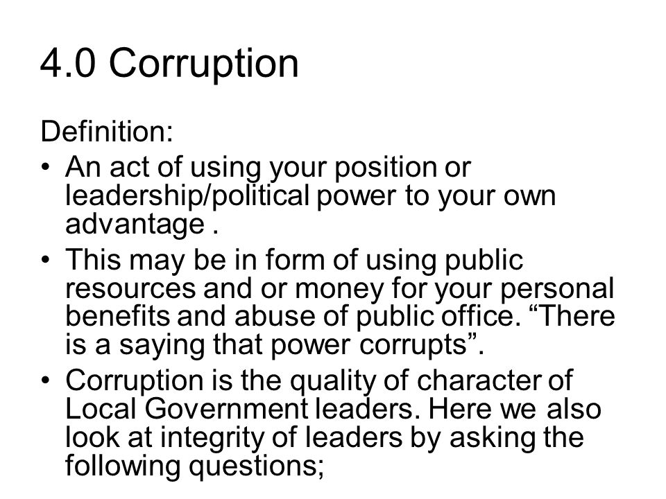 4.0 Corruption Definition: An act of using your position or leadership/political power to your own advantage.