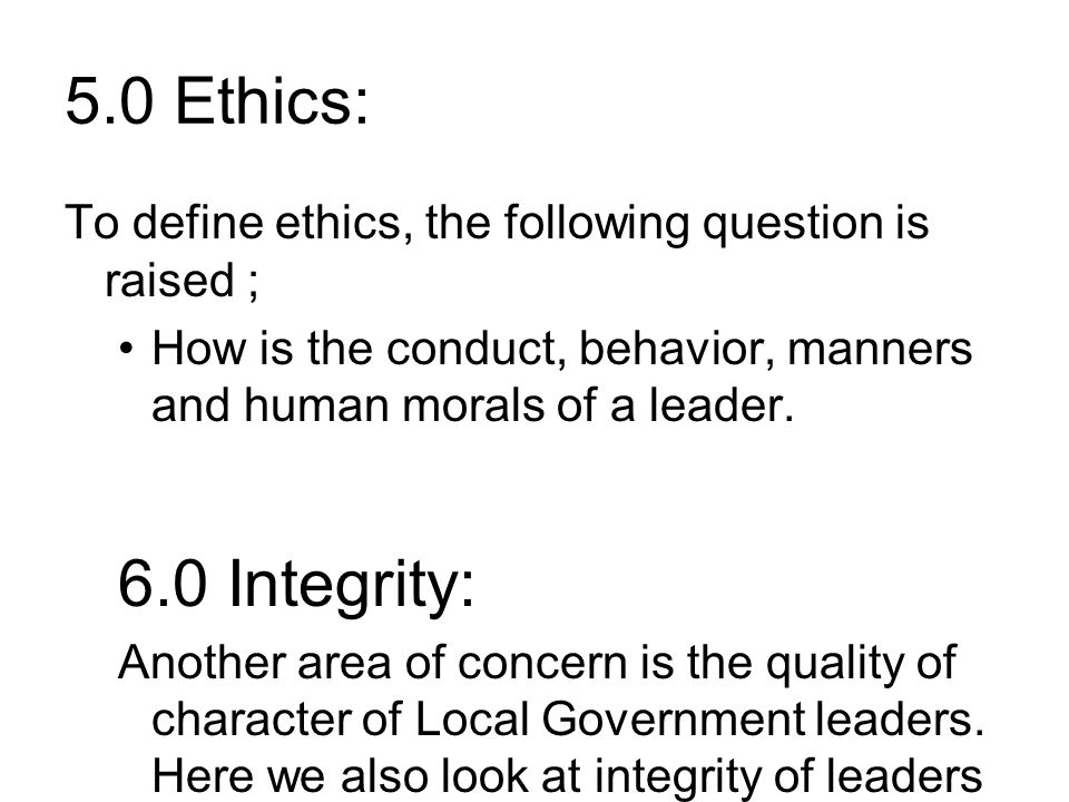 5.0 Ethics: To define ethics, the following question is raised ; How is the conduct, behavior, manners and human morals of a leader.