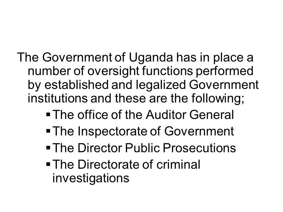 The Government of Uganda has in place a number of oversight functions performed by established and legalized Government institutions and these are the following;  The office of the Auditor General  The Inspectorate of Government  The Director Public Prosecutions  The Directorate of criminal investigations