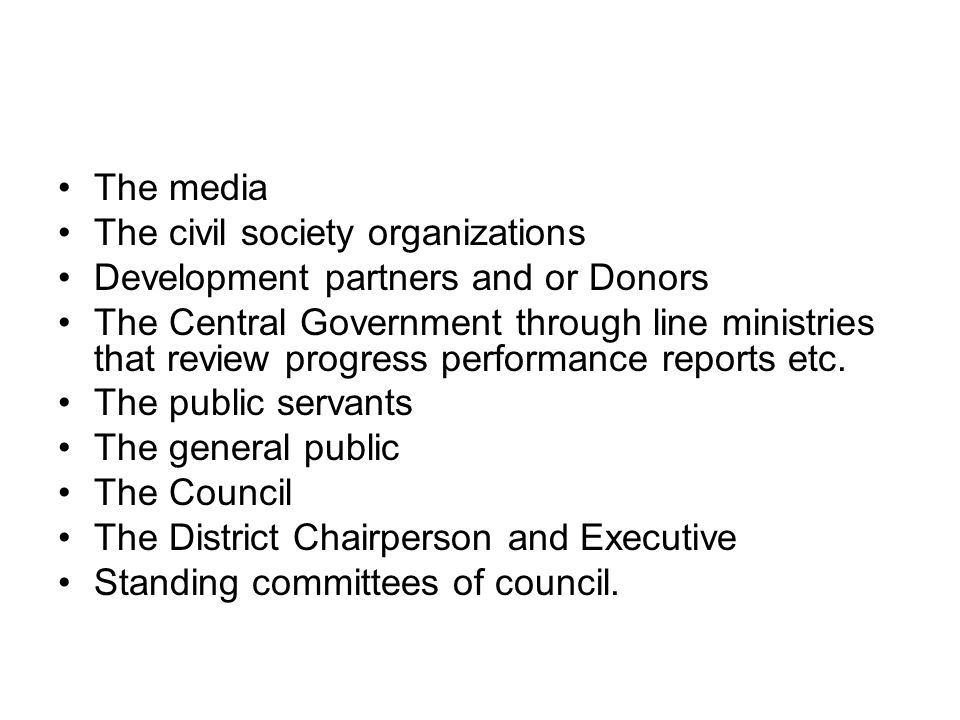 The media The civil society organizations Development partners and or Donors The Central Government through line ministries that review progress performance reports etc.