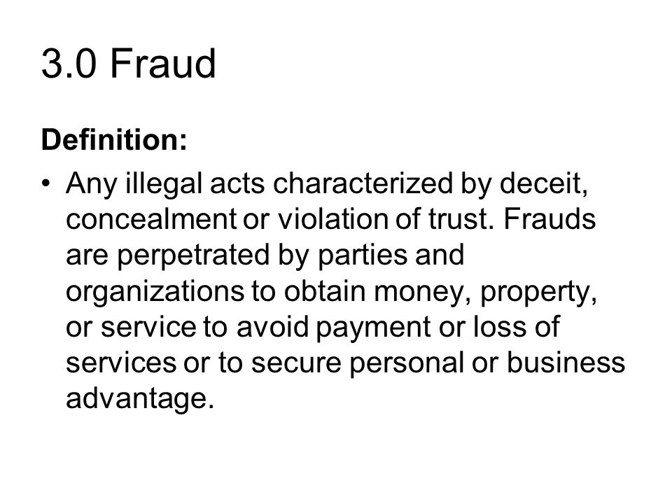 3.0 Fraud Definition: Any illegal acts characterized by deceit, concealment or violation of trust.