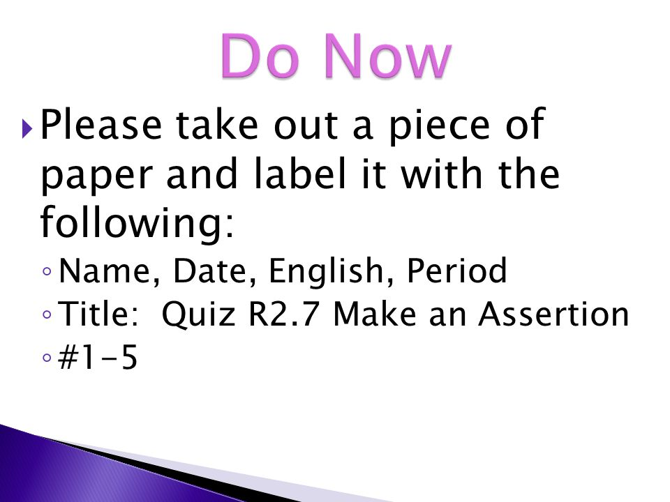  Please take out a piece of paper and label it with the following: ◦ Name, Date, English, Period ◦ Title: Quiz R2.7 Make an Assertion ◦ #1-5