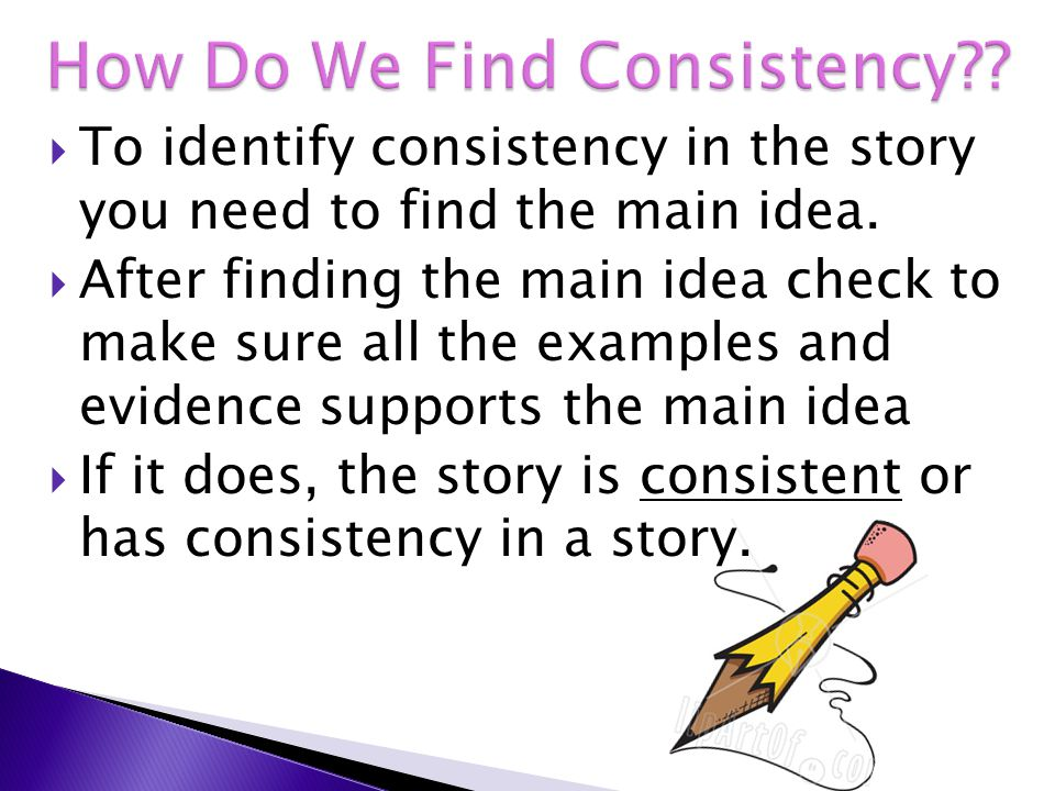  To identify consistency in the story you need to find the main idea.