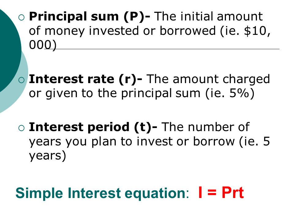 Simple Interest equation: I = Prt  Principal sum (P)- The initial amount of money invested or borrowed (ie.