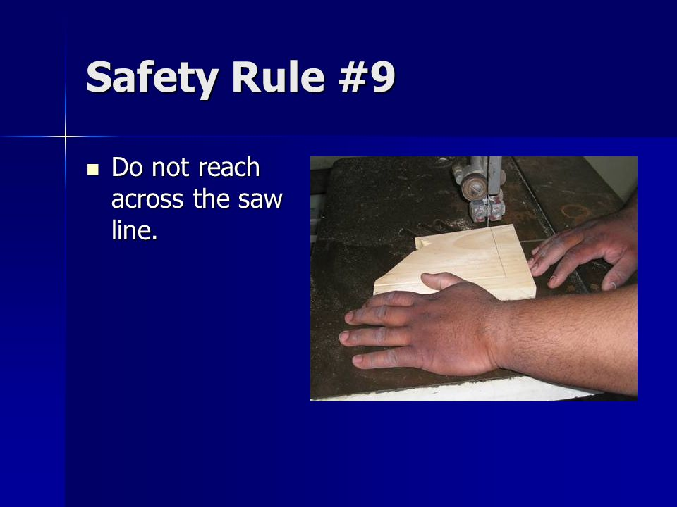 Safety Rule #9 Do not reach across the saw line. Do not reach across the saw line.