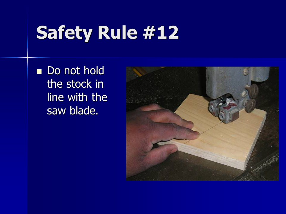 Safety Rule #12 Do not hold the stock in line with the saw blade.