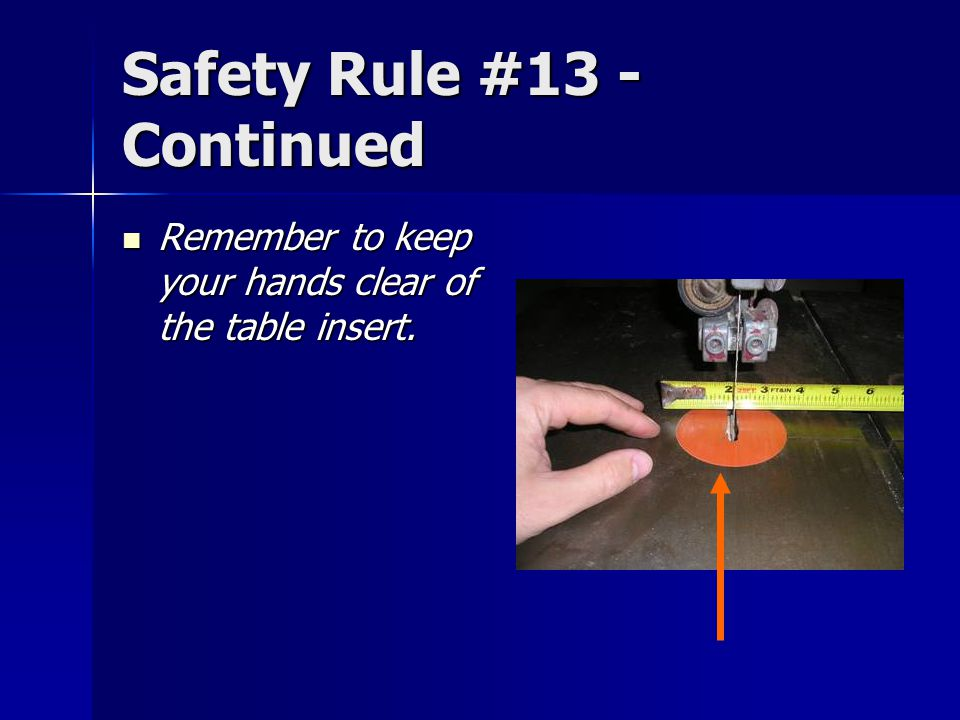 Safety Rule #13 - Continued Remember to keep your hands clear of the table insert.