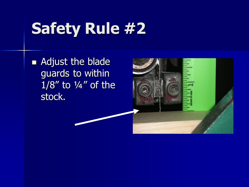 Safety Rule #2 Adjust the blade guards to within 1/8 to ¼ of the stock.