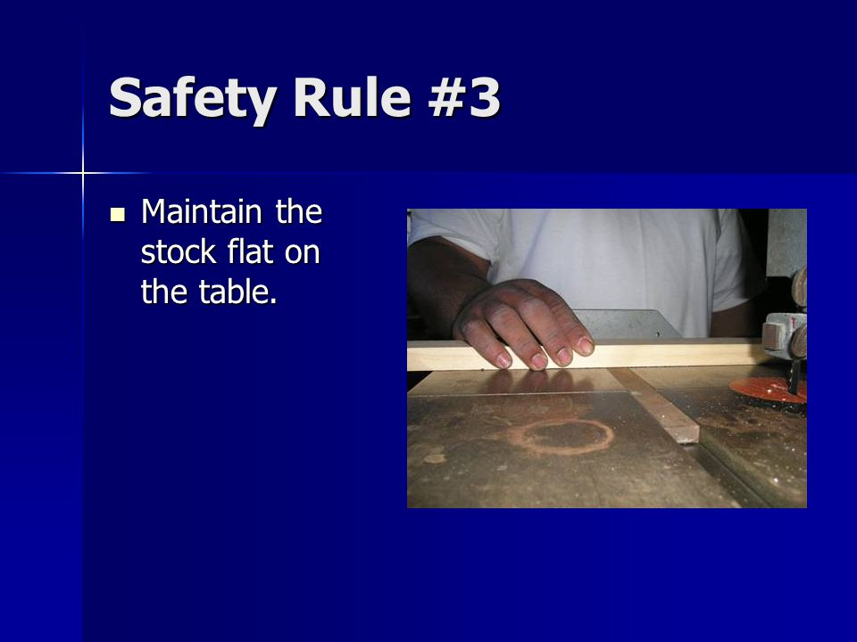 Safety Rule #3 Maintain the stock flat on the table. Maintain the stock flat on the table.