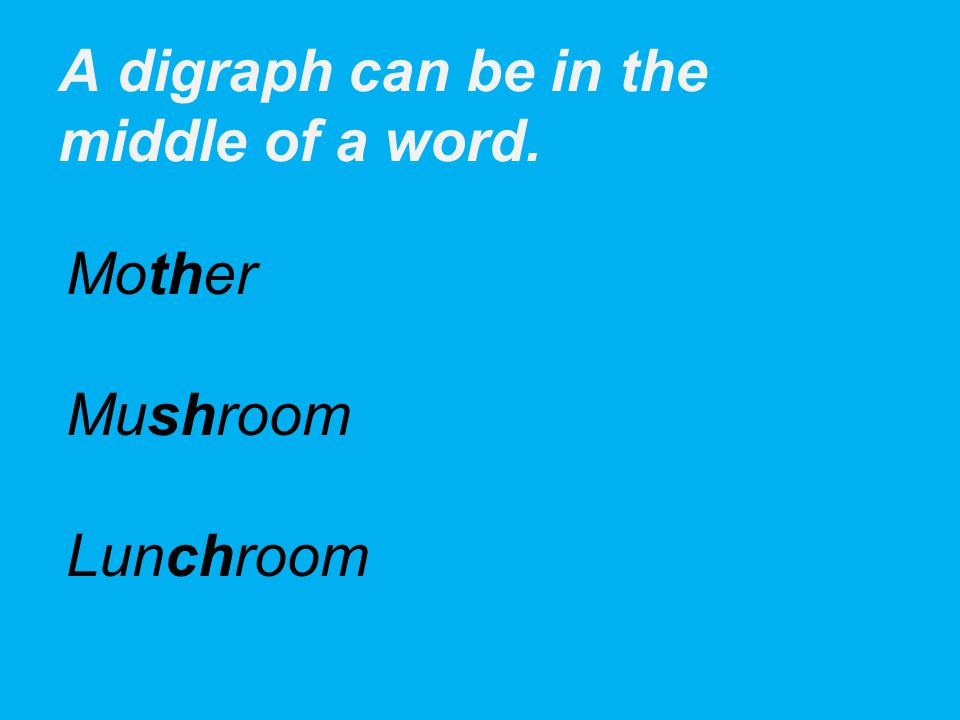 A digraph can be in the middle of a word. Mother Mushroom Lunchroom