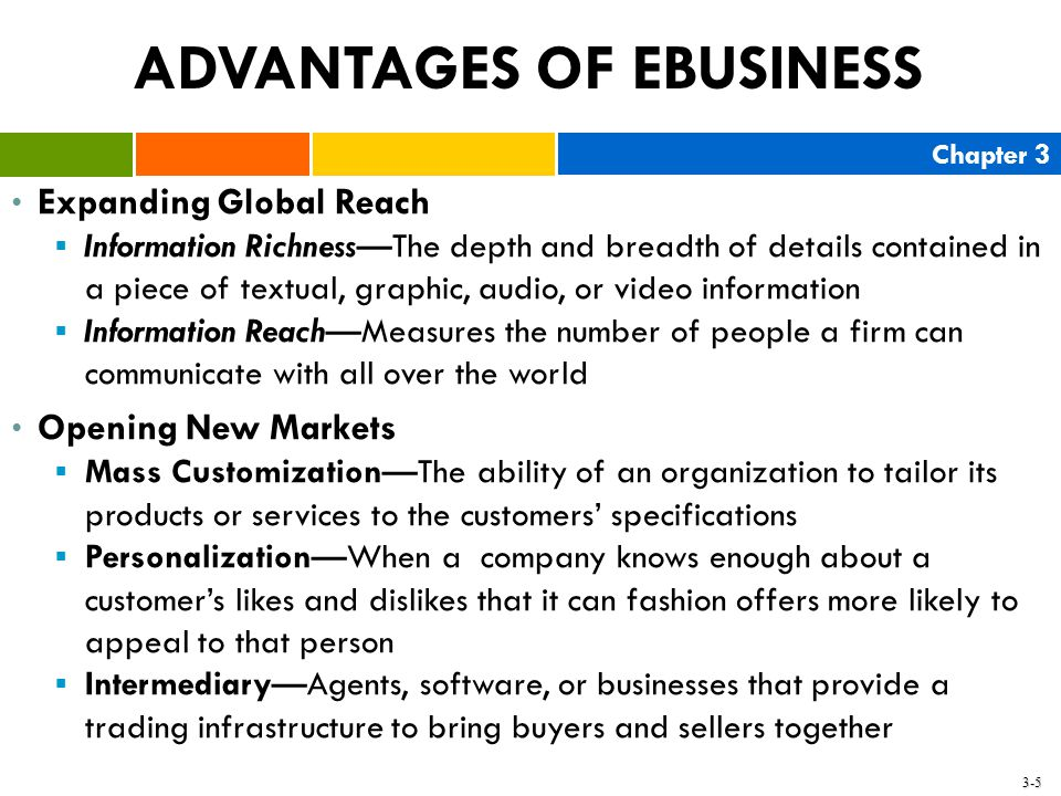 Chapter 3 3-5 ADVANTAGES OF EBUSINESS Expanding Global Reach  Information Richness—The depth and breadth of details contained in a piece of textual,