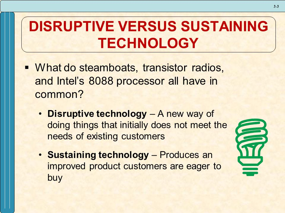 3-3 DISRUPTIVE VERSUS SUSTAINING TECHNOLOGY  What do steamboats, transistor radios, and Intel's 8088 processor all have in common? Disruptive technol