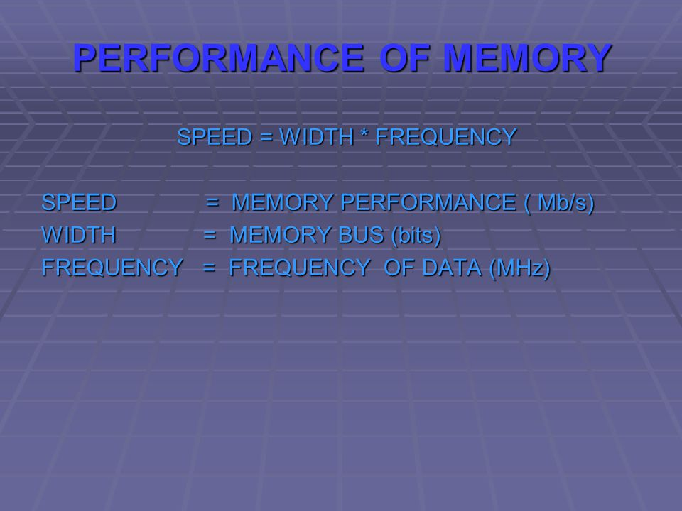 PERFORMANCE OF MEMORY SPEED = WIDTH * FREQUENCY SPEED = WIDTH * FREQUENCY SPEED = MEMORY PERFORMANCE ( Mb/s) WIDTH = MEMORY BUS (bits) FREQUENCY = FREQUENCY OF DATA (MHz)