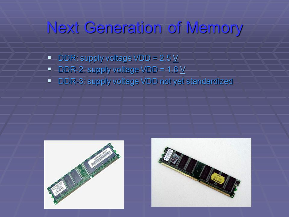 Next Generation of Memory  DDR: supply voltage VDD = 2.5 V V  DDR-2: supply voltage VDD = 1.8 V V  DDR-3: supply voltage VDD not yet standardized