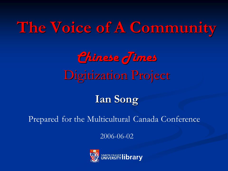 The Voice of A Community Chinese Times Digitization Project Ian Song Prepared for the Multicultural Canada Conference