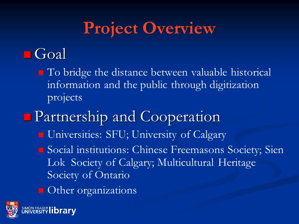 Project Overview Goal Goal To bridge the distance between valuable historical information and the public through digitization projects Partnership and Cooperation Partnership and Cooperation Universities: SFU; University of Calgary Social institutions: Chinese Freemasons Society; Sien Lok Society of Calgary; Multicultural Heritage Society of Ontario Other organizations