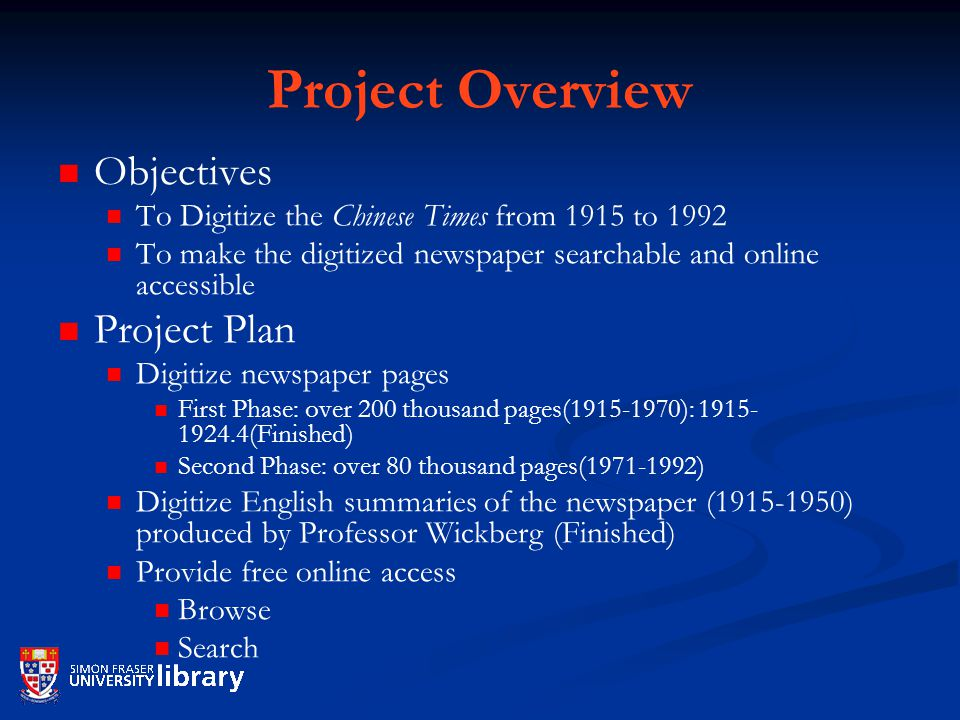 Project Overview Objectives To Digitize the Chinese Times from 1915 to 1992 To make the digitized newspaper searchable and online accessible Project Plan Digitize newspaper pages First Phase: over 200 thousand pages( ): (Finished) Second Phase: over 80 thousand pages( ) Digitize English summaries of the newspaper ( ) produced by Professor Wickberg (Finished) Provide free online access Browse Search