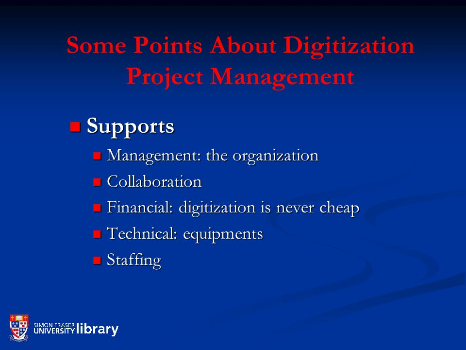 Some Points About Digitization Project Management Supports Supports Management: the organization Management: the organization Collaboration Collaboration Financial: digitization is never cheap Financial: digitization is never cheap Technical: equipments Technical: equipments Staffing Staffing
