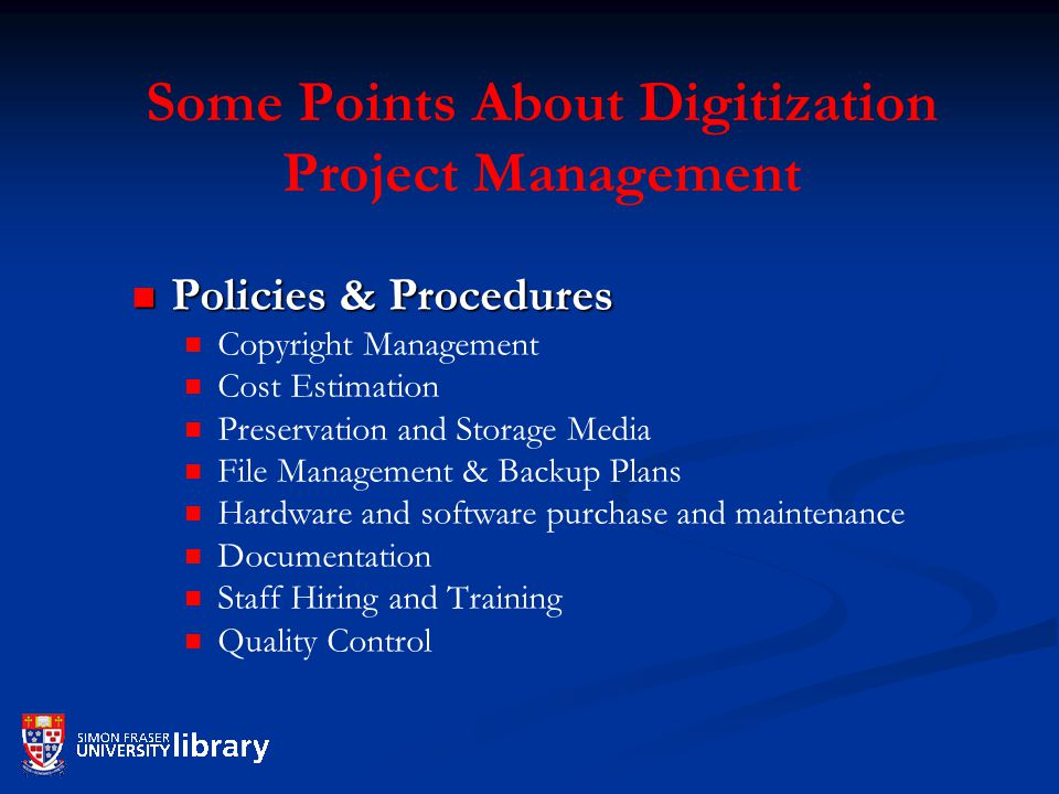 Some Points About Digitization Project Management Policies & Procedures Policies & Procedures Copyright Management Cost Estimation Preservation and Storage Media File Management & Backup Plans Hardware and software purchase and maintenance Documentation Staff Hiring and Training Quality Control