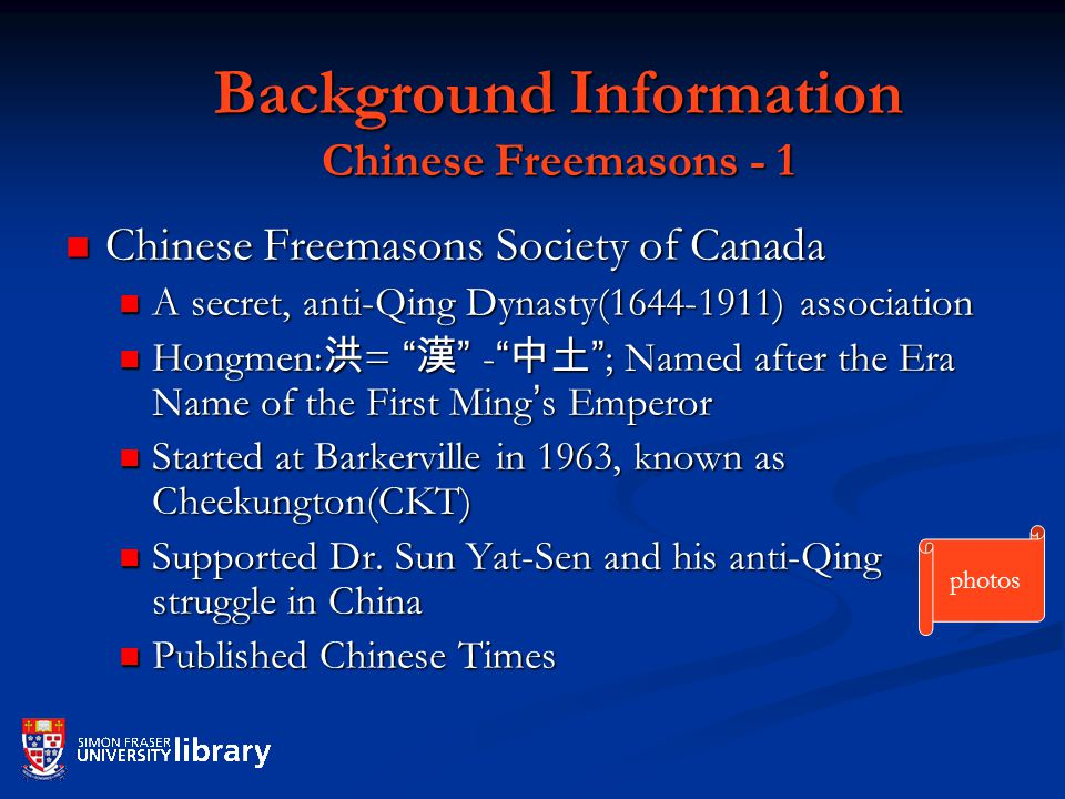 Background Information Chinese Freemasons - 1 Chinese Freemasons Society of Canada Chinese Freemasons Society of Canada A secret, anti-Qing Dynasty( ) association A secret, anti-Qing Dynasty( ) association Hongmen: 洪 = 漢 - 中土 ; Named after the Era Name of the First Ming ' s Emperor Hongmen: 洪 = 漢 - 中土 ; Named after the Era Name of the First Ming ' s Emperor Started at Barkerville in 1963, known as Cheekungton(CKT) Started at Barkerville in 1963, known as Cheekungton(CKT) Supported Dr.