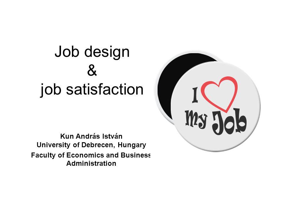 Job design & job satisfaction Kun András István University of Debrecen, Hungary Faculty of Economics and Business Administration