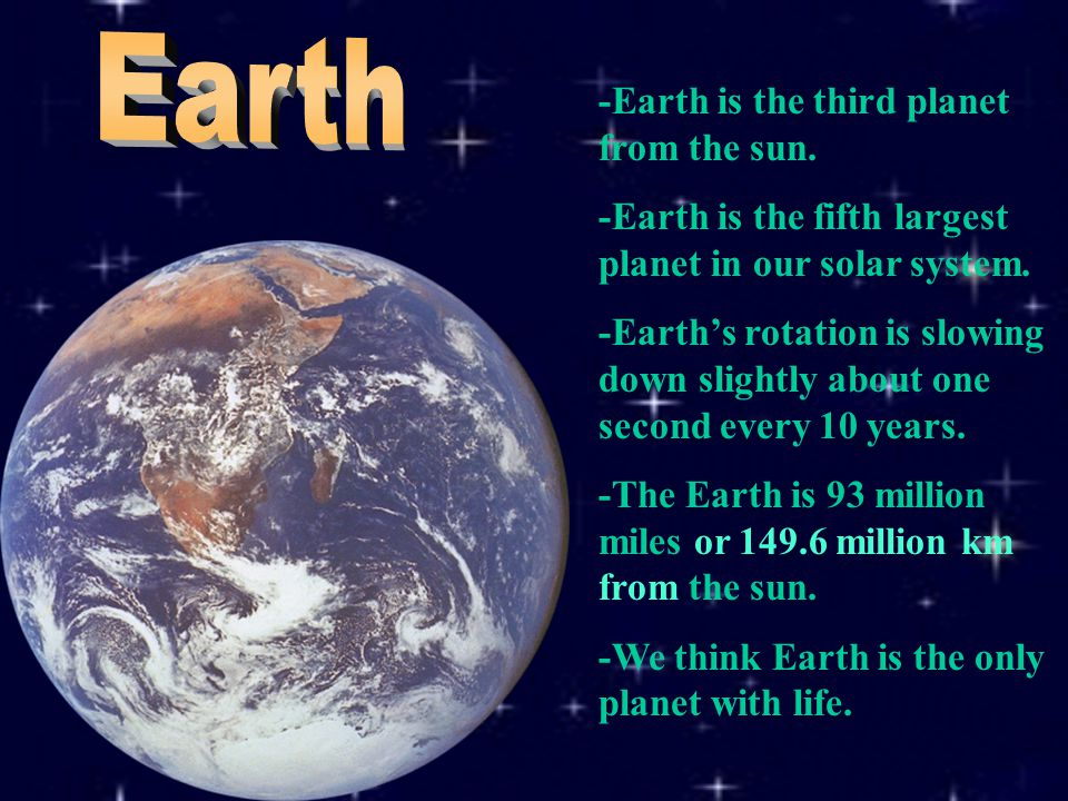 -Earth is the third planet from the sun. -Earth is the fifth largest planet in our solar system.