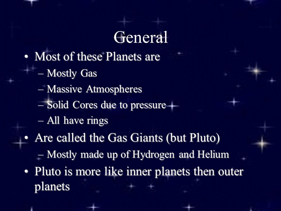 General Most of these Planets areMost of these Planets are –Mostly Gas –Massive Atmospheres –Solid Cores due to pressure –All have rings Are called the Gas Giants (but Pluto)Are called the Gas Giants (but Pluto) –Mostly made up of Hydrogen and Helium Pluto is more like inner planets then outer planetsPluto is more like inner planets then outer planets