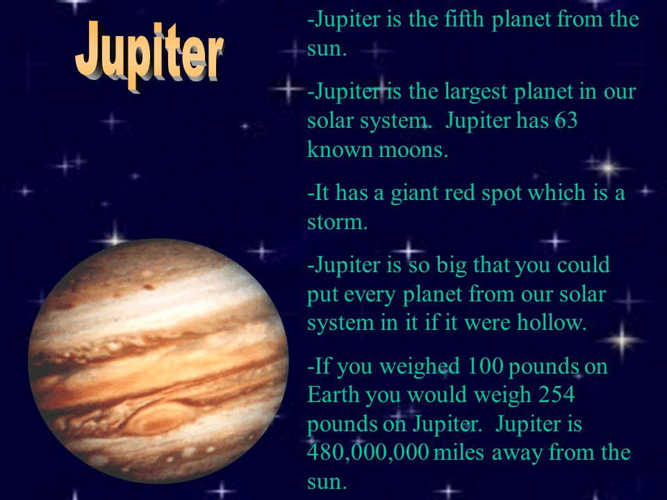 -Jupiter is the fifth planet from the sun. -Jupiter is the largest planet in our solar system.