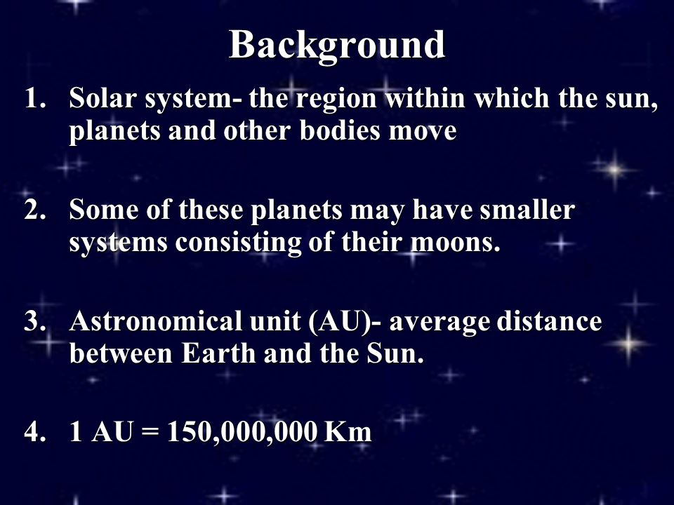 Background 1.Solar system- the region within which the sun, planets and other bodies move 2.Some of these planets may have smaller systems consisting of their moons.