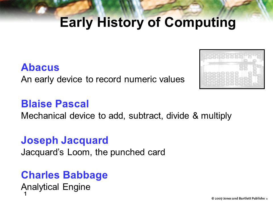 1 6 Abacus An early device to record numeric values Blaise Pascal Mechanical device to add, subtract, divide & multiply Joseph Jacquard Jacquard's Loom, the punched card Charles Babbage Analytical Engine Early History of Computing