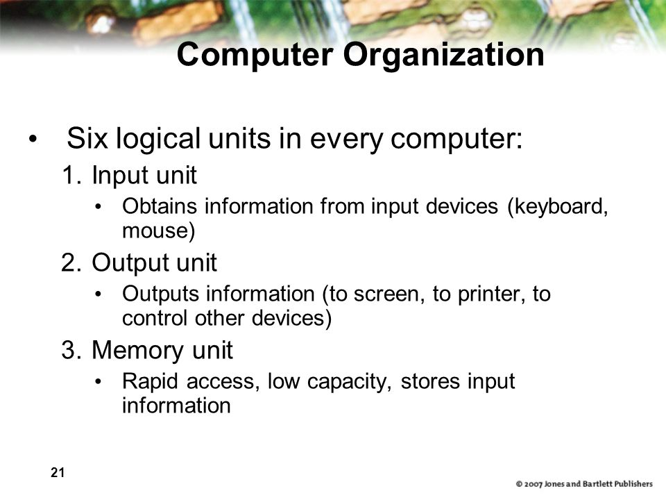 21 Six logical units in every computer: 1.Input unit Obtains information from input devices (keyboard, mouse) 2.Output unit Outputs information (to screen, to printer, to control other devices) 3.Memory unit Rapid access, low capacity, stores input information Computer Organization
