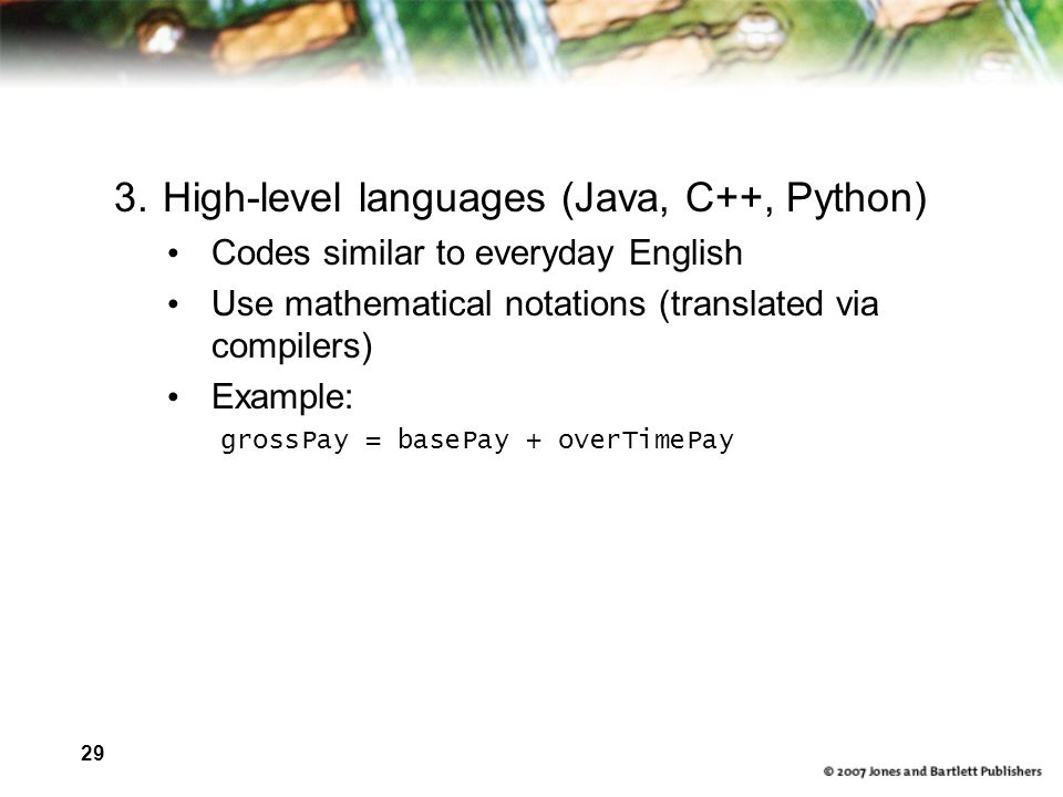 29 3.High-level languages (Java, C++, Python) Codes similar to everyday English Use mathematical notations (translated via compilers) Example: grossPay = basePay + overTimePay