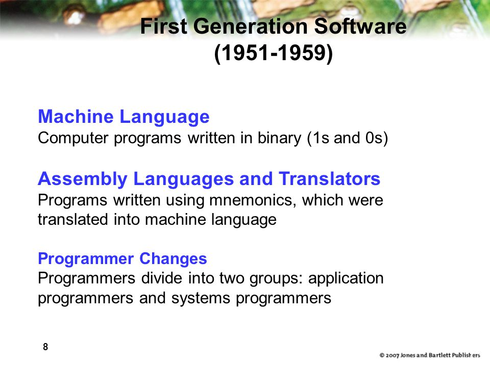 8 13 Machine Language Computer programs written in binary (1s and 0s) Assembly Languages and Translators Programs written using mnemonics, which were translated into machine language Programmer Changes Programmers divide into two groups: application programmers and systems programmers First Generation Software ( )