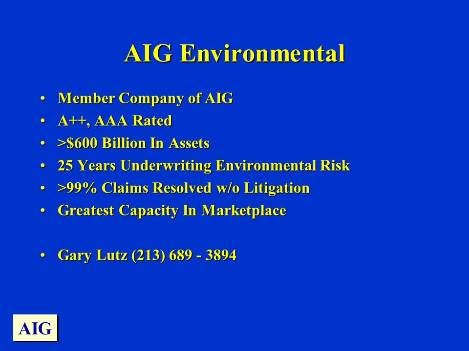AIG Environmental Member Company of AIGMember Company of AIG A++, AAA RatedA++, AAA Rated >$600 Billion In Assets>$600 Billion In Assets 25 Years Underwriting Environmental Risk25 Years Underwriting Environmental Risk >99% Claims Resolved w/o Litigation>99% Claims Resolved w/o Litigation Greatest Capacity In MarketplaceGreatest Capacity In Marketplace Gary Lutz (213) Gary Lutz (213) AIG
