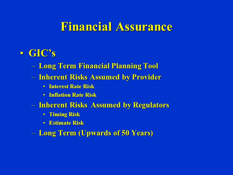 Financial Assurance GIC'sGIC's –Long Term Financial Planning Tool –Inherent Risks Assumed by Provider Interest Rate RiskInterest Rate Risk Inflation Rate RiskInflation Rate Risk –Inherent Risks Assumed by Regulators Timing RiskTiming Risk Estimate RiskEstimate Risk –Long Term (Upwards of 50 Years)