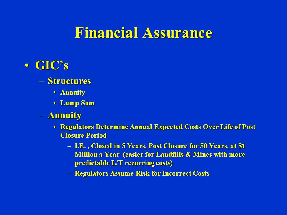 Financial Assurance GIC'sGIC's –Structures AnnuityAnnuity Lump SumLump Sum –Annuity Regulators Determine Annual Expected Costs Over Life of Post Closure PeriodRegulators Determine Annual Expected Costs Over Life of Post Closure Period –I.E., Closed in 5 Years, Post Closure for 50 Years, at $1 Million a Year (easier for Landfills & Mines with more predictable L/T recurring costs) –Regulators Assume Risk for Incorrect Costs