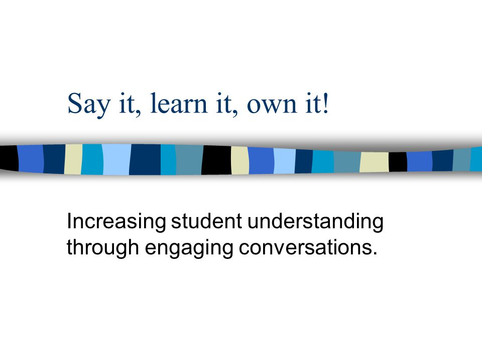 Say it, learn it, own it! Increasing student understanding through engaging conversations.