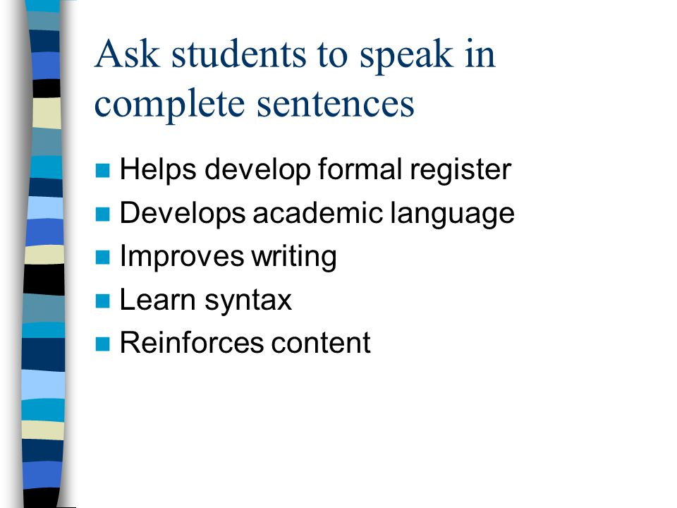 Ask students to speak in complete sentences Helps develop formal register Develops academic language Improves writing Learn syntax Reinforces content