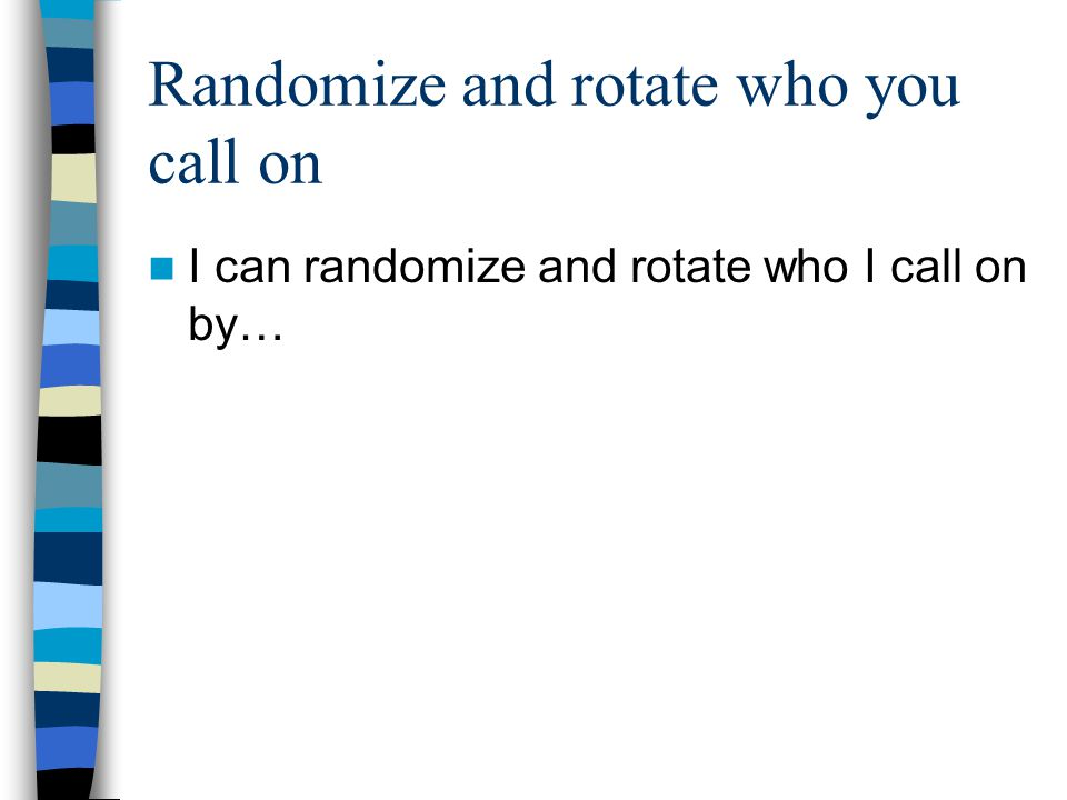 Randomize and rotate who you call on I can randomize and rotate who I call on by…