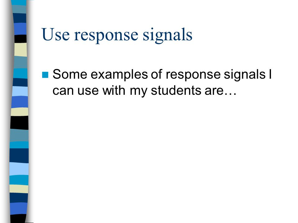 Use response signals Some examples of response signals I can use with my students are…