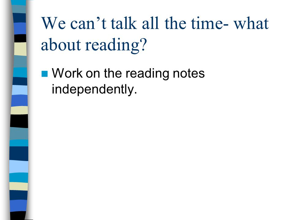 We can't talk all the time- what about reading Work on the reading notes independently.