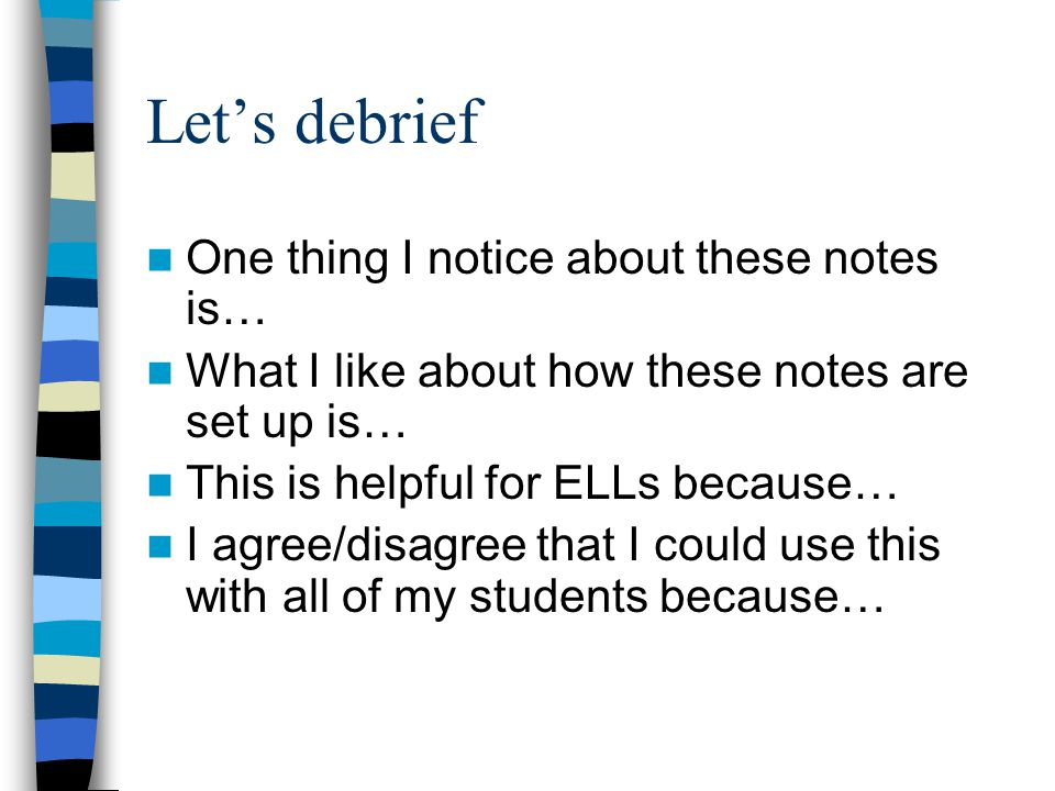 Let's debrief One thing I notice about these notes is… What I like about how these notes are set up is… This is helpful for ELLs because… I agree/disagree that I could use this with all of my students because…